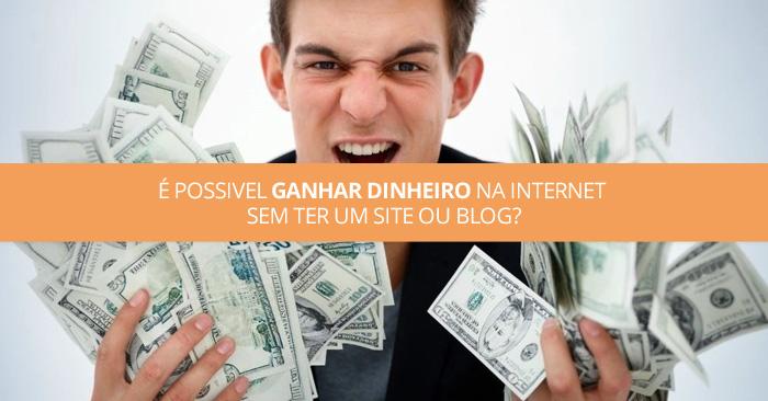 É possivel ganhar dinheiro na internet sem ter um site ou blog?